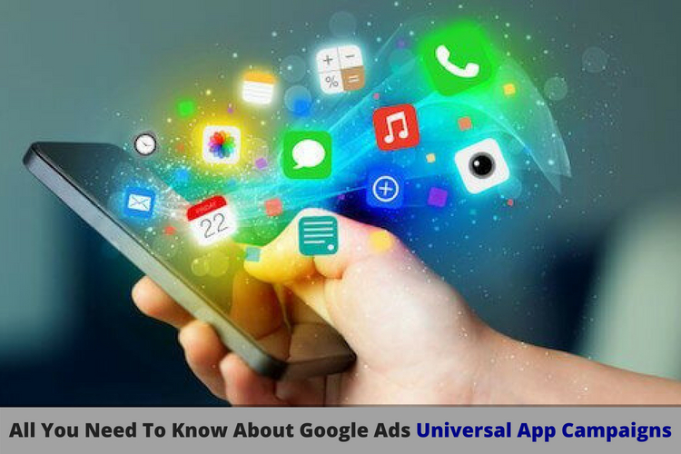 All You Need To Know About Google Ads-Universal App Campaigns